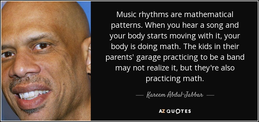 Music rhythms are mathematical patterns. When you hear a song and your body starts moving with it, your body is doing math. The kids in their parents' garage practicing to be a band may not realize it, but they're also practicing math. - Kareem Abdul-Jabbar