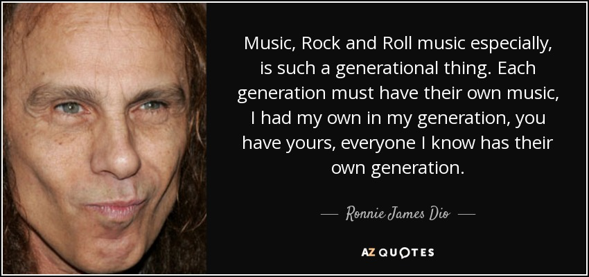 Music, Rock and Roll music especially, is such a generational thing. Each generation must have their own music, I had my own in my generation, you have yours, everyone I know has their own generation. - Ronnie James Dio