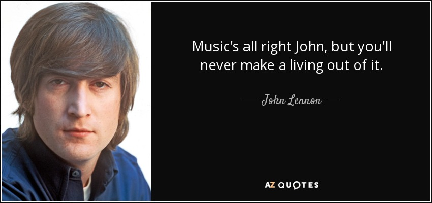 Music's all right John, but you'll never make a living out of it. - John Lennon