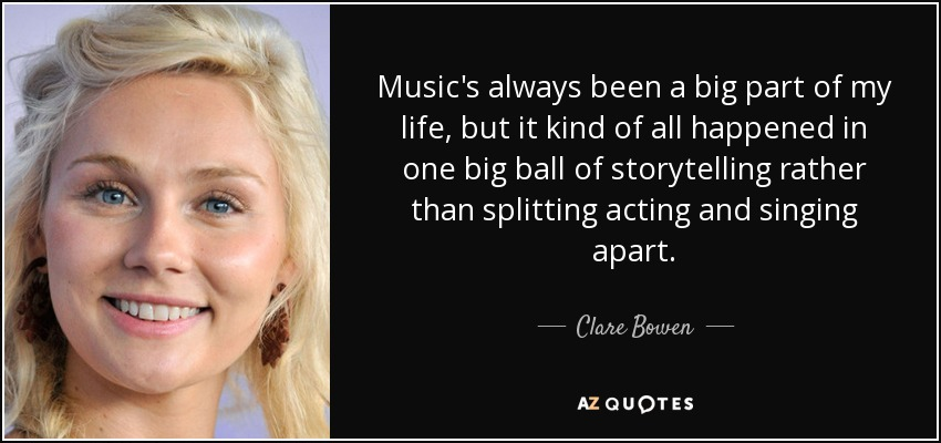 Music's always been a big part of my life, but it kind of all happened in one big ball of storytelling rather than splitting acting and singing apart. - Clare Bowen
