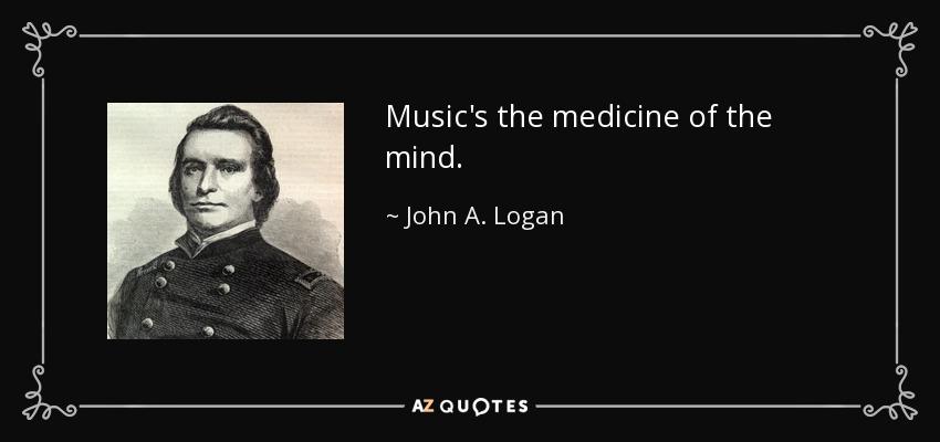 Music's the medicine of the mind. - John A. Logan