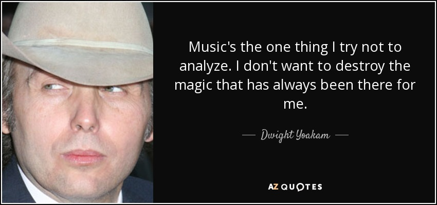 Music's the one thing I try not to analyze. I don't want to destroy the magic that has always been there for me. - Dwight Yoakam