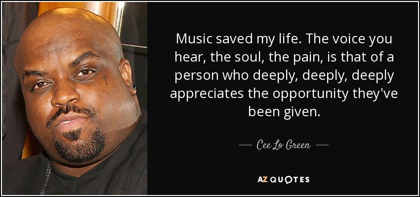 Music saved my life. The voice you hear, the soul, the pain, is that of a person who deeply, deeply, deeply appreciates the opportunity they've been given. - Cee Lo Green