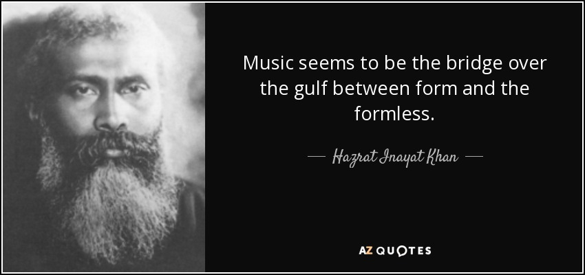 Music seems to be the bridge over the gulf between form and the formless. - Hazrat Inayat Khan