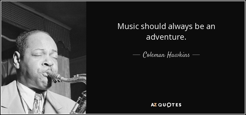 Music should always be an adventure. - Coleman Hawkins