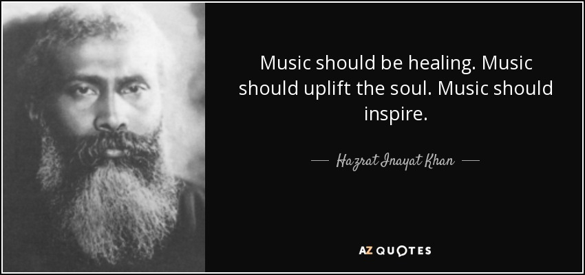 Music should be healing. Music should uplift the soul. Music should inspire. - Hazrat Inayat Khan