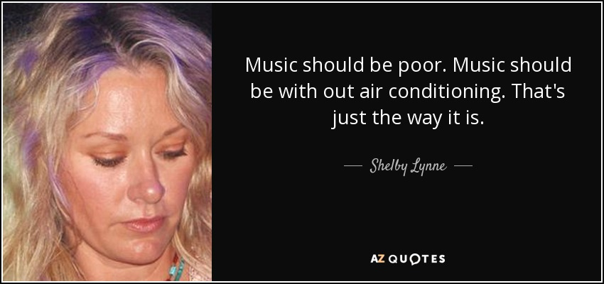 Music should be poor. Music should be with out air conditioning. That's just the way it is. - Shelby Lynne
