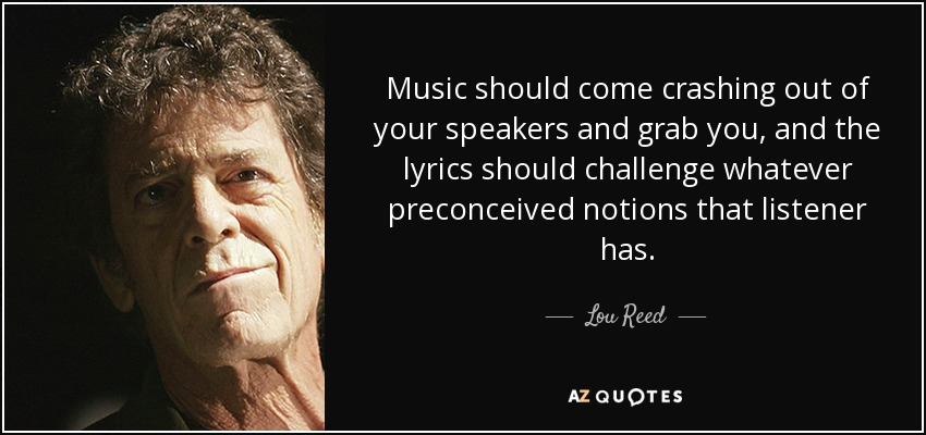 Music should come crashing out of your speakers and grab you, and the lyrics should challenge whatever preconceived notions that listener has. - Lou Reed