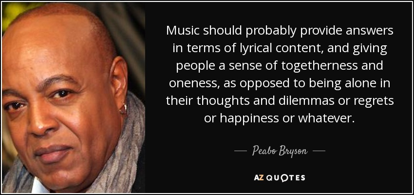 Music should probably provide answers in terms of lyrical content, and giving people a sense of togetherness and oneness, as opposed to being alone in their thoughts and dilemmas or regrets or happiness or whatever. - Peabo Bryson