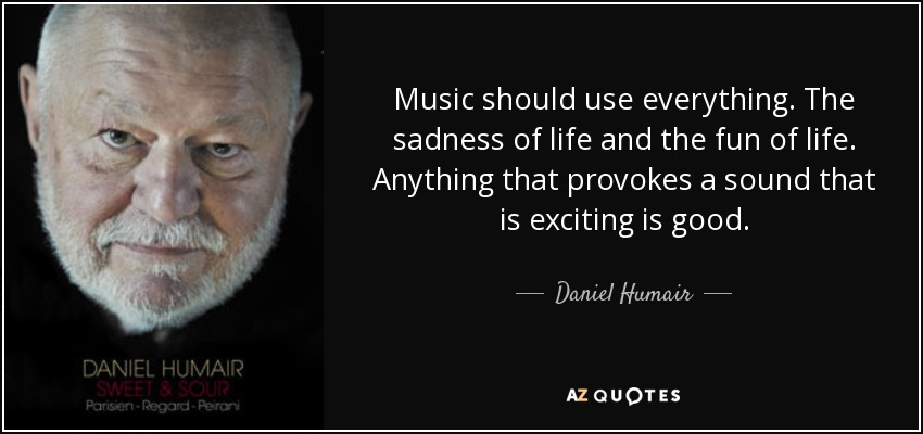 Music should use everything. The sadness of life and the fun of life. Anything that provokes a sound that is exciting is good. - Daniel Humair
