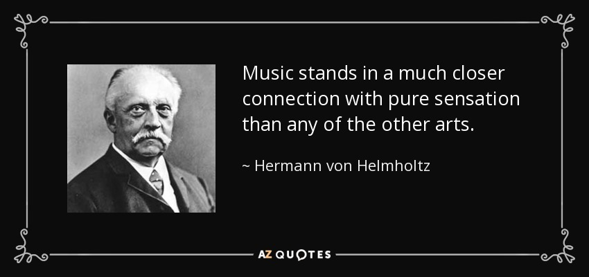Music stands in a much closer connection with pure sensation than any of the other arts. - Hermann von Helmholtz