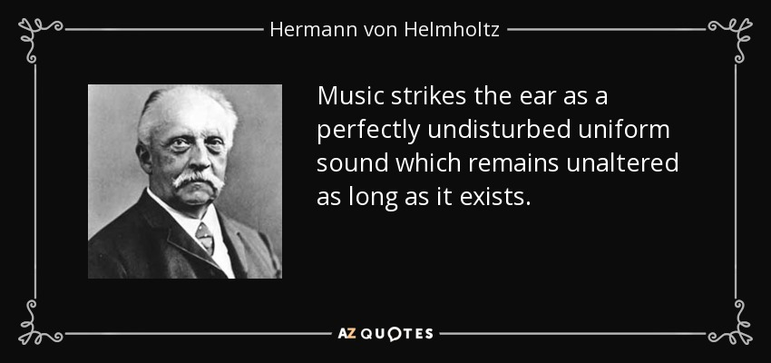 Music strikes the ear as a perfectly undisturbed uniform sound which remains unaltered as long as it exists. - Hermann von Helmholtz