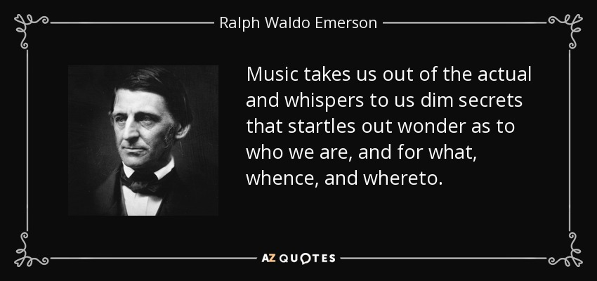 Music takes us out of the actual and whispers to us dim secrets that startles out wonder as to who we are, and for what, whence, and whereto. - Ralph Waldo Emerson