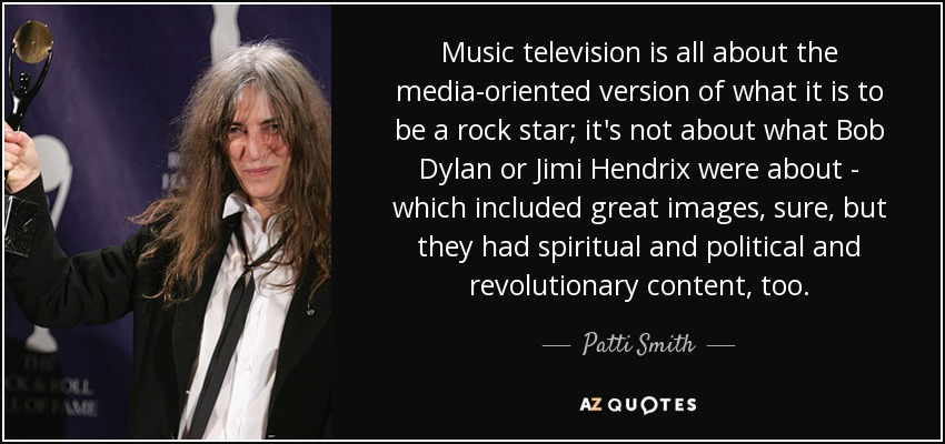 Music television is all about the media-oriented version of what it is to be a rock star; it's not about what Bob Dylan or Jimi Hendrix were about - which included great images, sure, but they had spiritual and political and revolutionary content, too. - Patti Smith