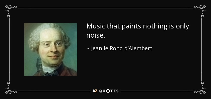 Music that paints nothing is only noise. - Jean le Rond d'Alembert