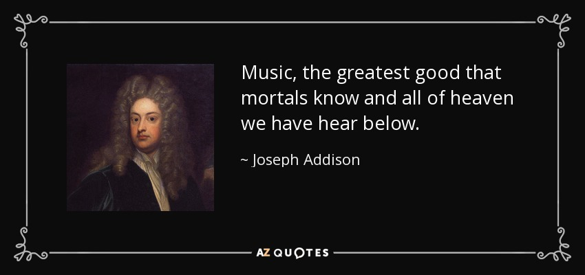 Music, the greatest good that mortals know and all of heaven we have hear below. - Joseph Addison