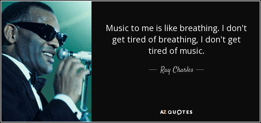 Music to me is like breathing. I don't get tired of breathing, I don't get tired of music. - Ray Charles