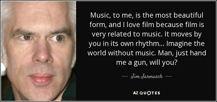 Music, to me, is the most beautiful form, and I love film because film is very related to music. It moves by you in its own rhythm... Imagine the world without music. Man, just hand me a gun, will you? - Jim Jarmusch