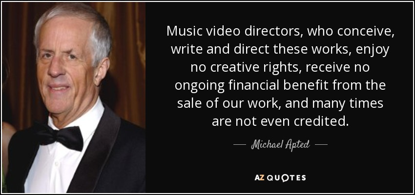 Music video directors, who conceive, write and direct these works, enjoy no creative rights, receive no ongoing financial benefit from the sale of our work, and many times are not even credited. - Michael Apted