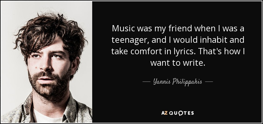Music was my friend when I was a teenager, and I would inhabit and take comfort in lyrics. That's how I want to write. - Yannis Philippakis