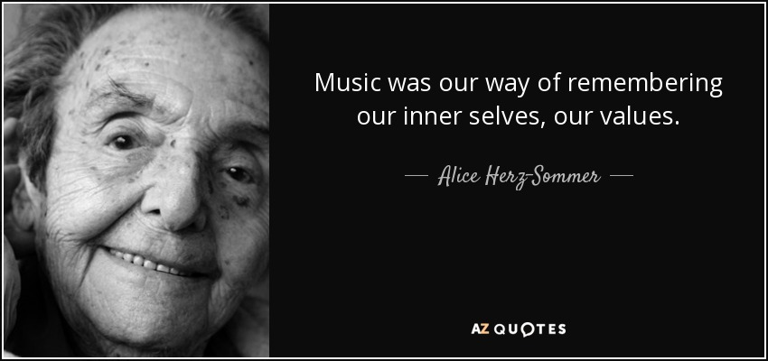 Music was our way of remembering our inner selves, our values. - Alice Herz-Sommer