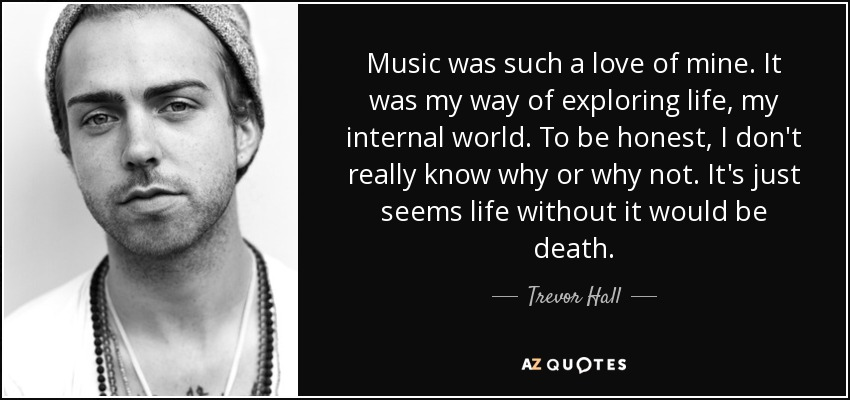 Music was such a love of mine. It was my way of exploring life, my internal world. To be honest, I don't really know why or why not. It's just seems life without it would be death. - Trevor Hall