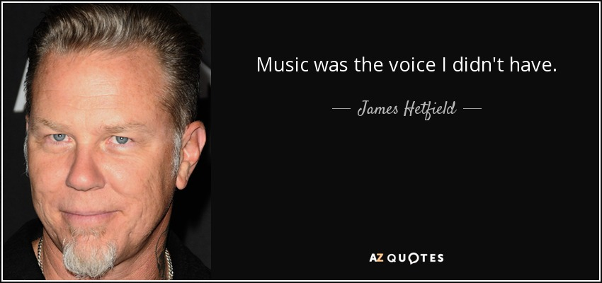 Music was the voice I didn't have. - James Hetfield