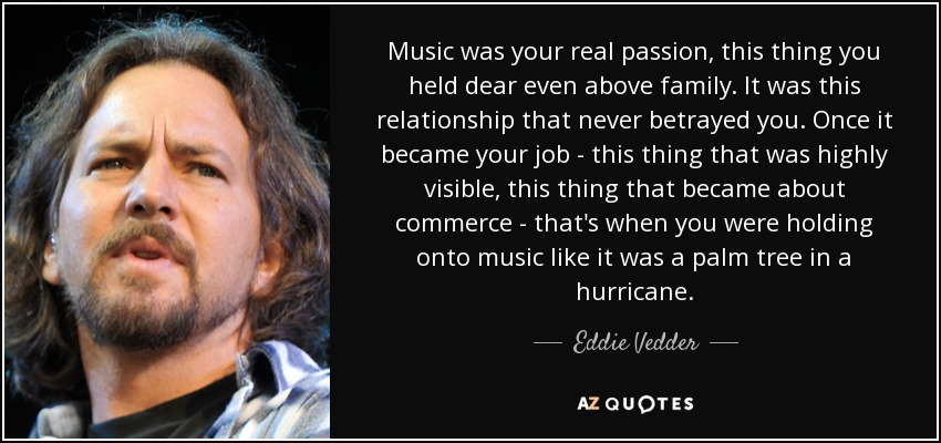 Music was your real passion, this thing you held dear even above family. It was this relationship that never betrayed you. Once it became your job - this thing that was highly visible, this thing that became about commerce - that's when you were holding onto music like it was a palm tree in a hurricane. - Eddie Vedder