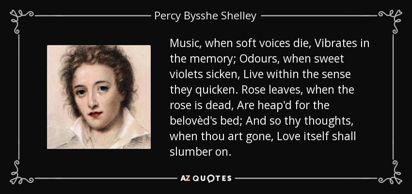 Music, when soft voices die, Vibrates in the memory; Odours, when sweet violets sicken, Live within the sense they quicken. Rose leaves, when the rose is dead, Are heap'd for the belovèd's bed; And so thy thoughts, when thou art gone, Love itself shall slumber on. - Percy Bysshe Shelley