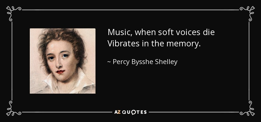Music, when soft voices die Vibrates in the memory. - Percy Bysshe Shelley