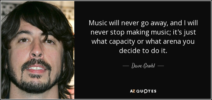 Music will never go away, and I will never stop making music; it's just what capacity or what arena you decide to do it. - Dave Grohl