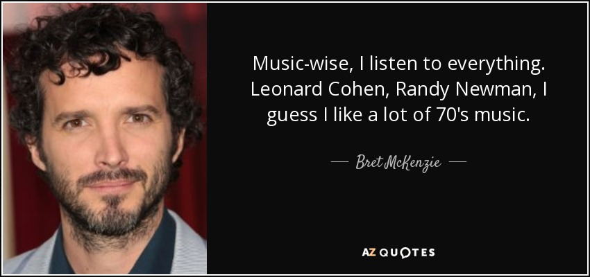 Music-wise, I listen to everything. Leonard Cohen, Randy Newman, I guess I like a lot of 70's music. - Bret McKenzie