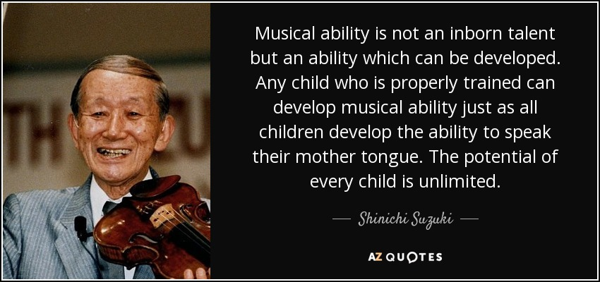 Musical ability is not an inborn talent but an ability which can be developed. Any child who is properly trained can develop musical ability just as all children develop the ability to speak their mother tongue. The potential of every child is unlimited. - Shinichi Suzuki