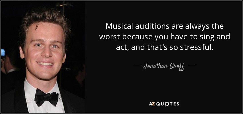Musical auditions are always the worst because you have to sing and act, and that's so stressful. - Jonathan Groff