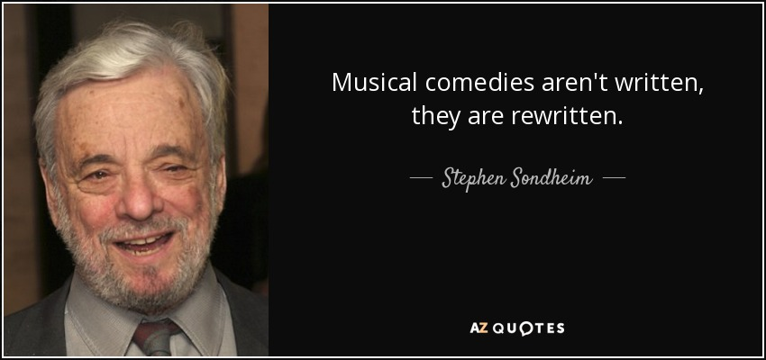 Musical comedies aren't written, they are rewritten. - Stephen Sondheim