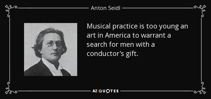 Musical practice is too young an art in America to warrant a search for men with a conductor's gift. - Anton Seidl