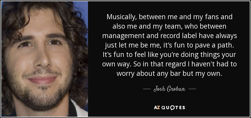 Musically, between me and my fans and also me and my team, who between management and record label have always just let me be me, it's fun to pave a path. It's fun to feel like you're doing things your own way. So in that regard I haven't had to worry about any bar but my own. - Josh Groban