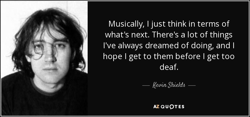 Musically, I just think in terms of what's next. There's a lot of things I've always dreamed of doing, and I hope I get to them before I get too deaf. - Kevin Shields