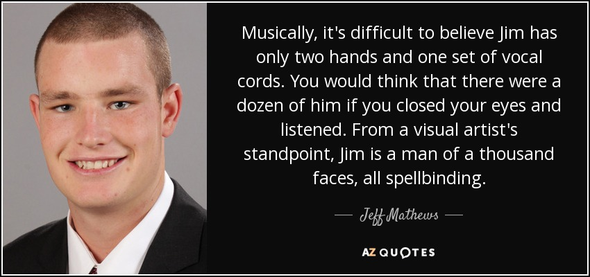 Musically, it's difficult to believe Jim has only two hands and one set of vocal cords. You would think that there were a dozen of him if you closed your eyes and listened. From a visual artist's standpoint, Jim is a man of a thousand faces, all spellbinding. - Jeff Mathews