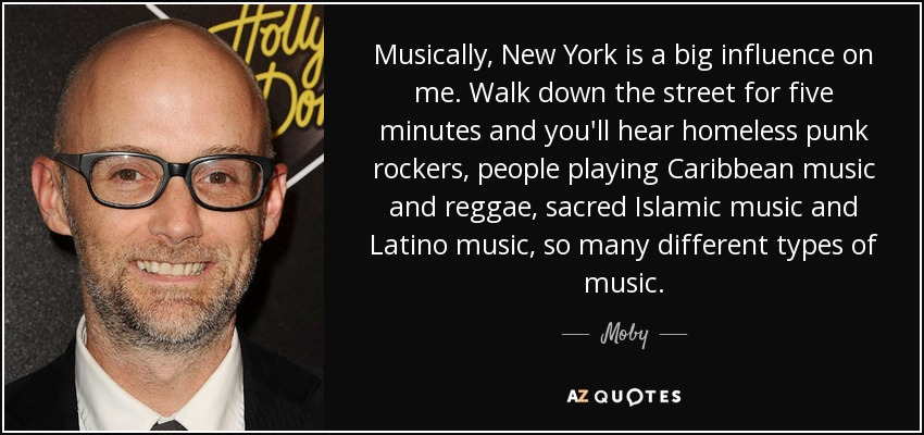 Musically, New York is a big influence on me. Walk down the street for five minutes and you'll hear homeless punk rockers, people playing Caribbean music and reggae, sacred Islamic music and Latino music, so many different types of music. - Moby