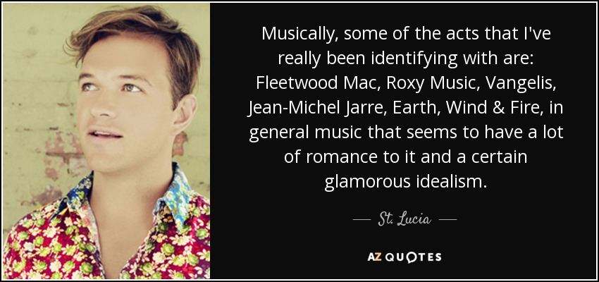 Musically, some of the acts that I've really been identifying with are: Fleetwood Mac, Roxy Music, Vangelis, Jean-Michel Jarre, Earth, Wind & Fire, in general music that seems to have a lot of romance to it and a certain glamorous idealism. - St. Lucia