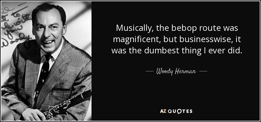 Musically, the bebop route was magnificent, but businesswise, it was the dumbest thing I ever did. - Woody Herman