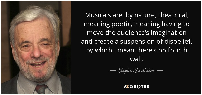 Musicals are, by nature, theatrical, meaning poetic, meaning having to move the audience's imagination and create a suspension of disbelief, by which I mean there's no fourth wall. - Stephen Sondheim
