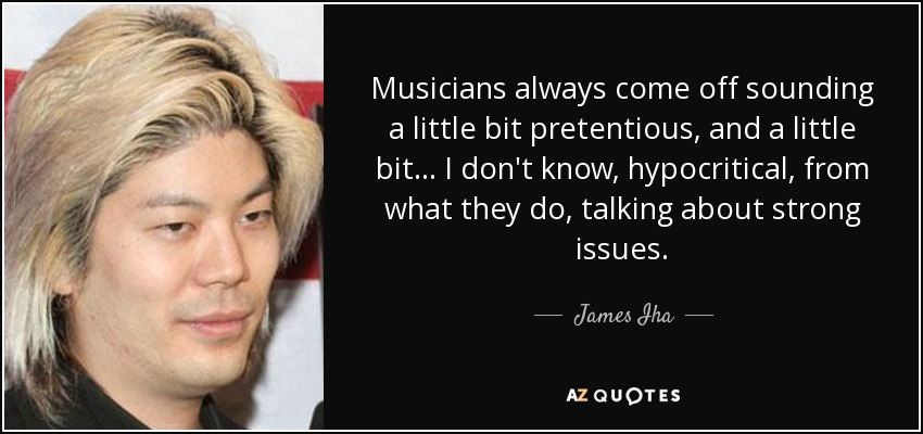 Musicians always come off sounding a little bit pretentious, and a little bit... I don't know, hypocritical, from what they do, talking about strong issues. - James Iha