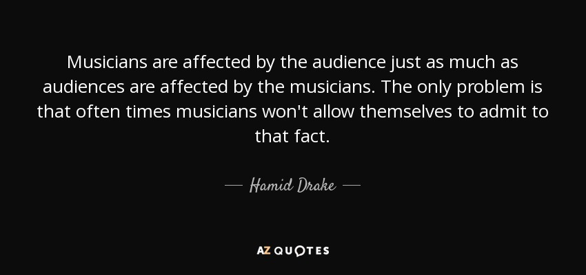 Musicians are affected by the audience just as much as audiences are affected by the musicians. The only problem is that often times musicians won't allow themselves to admit to that fact. - Hamid Drake