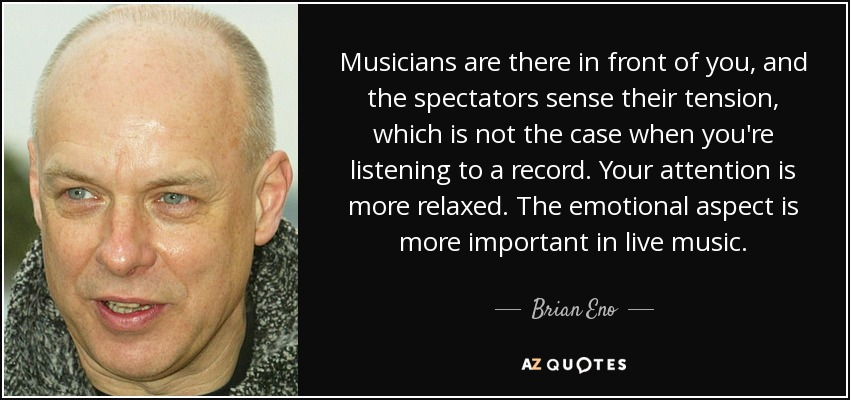 Musicians are there in front of you, and the spectators sense their tension, which is not the case when you're listening to a record. Your attention is more relaxed. The emotional aspect is more important in live music. - Brian Eno