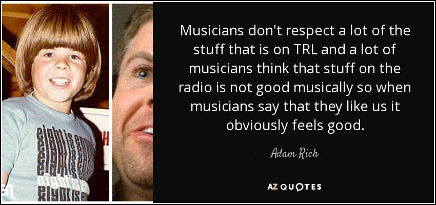 Musicians don't respect a lot of the stuff that is on TRL and a lot of musicians think that stuff on the radio is not good musically so when musicians say that they like us it obviously feels good. - Adam Rich