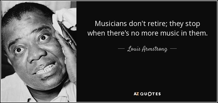 Musicians don't retire; they stop when there's no more music in them. - Louis Armstrong