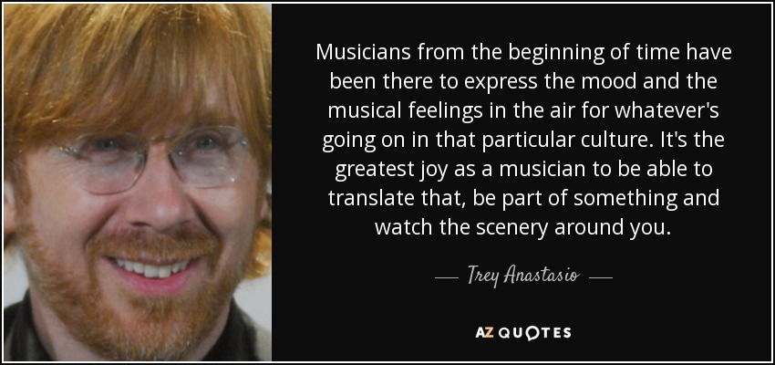 Musicians from the beginning of time have been there to express the mood and the musical feelings in the air for whatever's going on in that particular culture. It's the greatest joy as a musician to be able to translate that, be part of something and watch the scenery around you. - Trey Anastasio