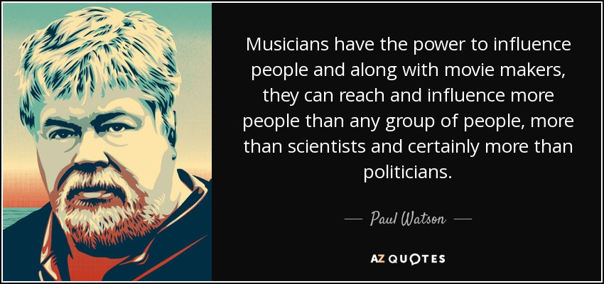 Musicians have the power to influence people and along with movie makers, they can reach and influence more people than any group of people, more than scientists and certainly more than politicians. - Paul Watson